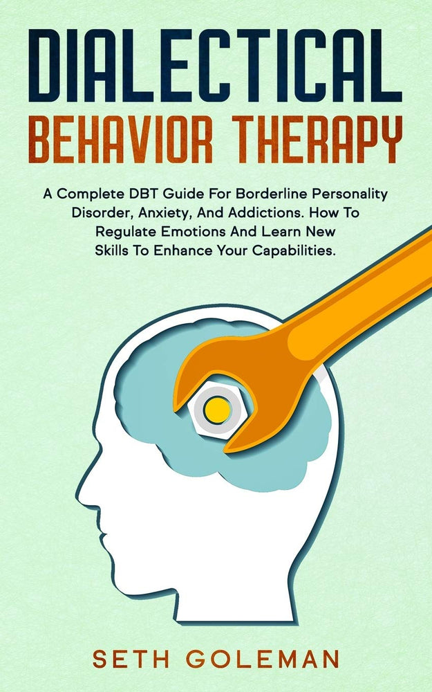 Dialectical Behavior Therapy: A Complete DBT Guide for Borderline Personality Disorder, Anxiety, and Addictions. How to Regulate Emotions and Learn New Skills to Enhance Your Capabilities.
