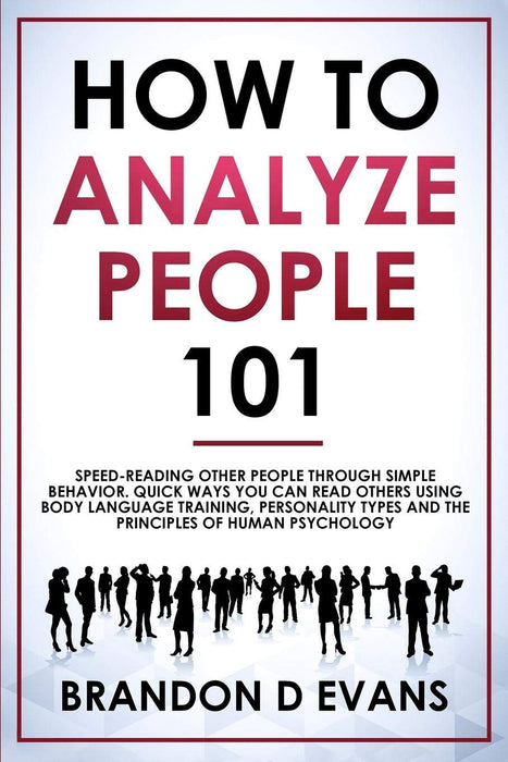 How To Analyze People 101: Speed-reading Other Peple Through Simple Behavior. Quick Ways You Can Read Others Using Body Language Training, Personality Types, and the Principles of Human Psychology
