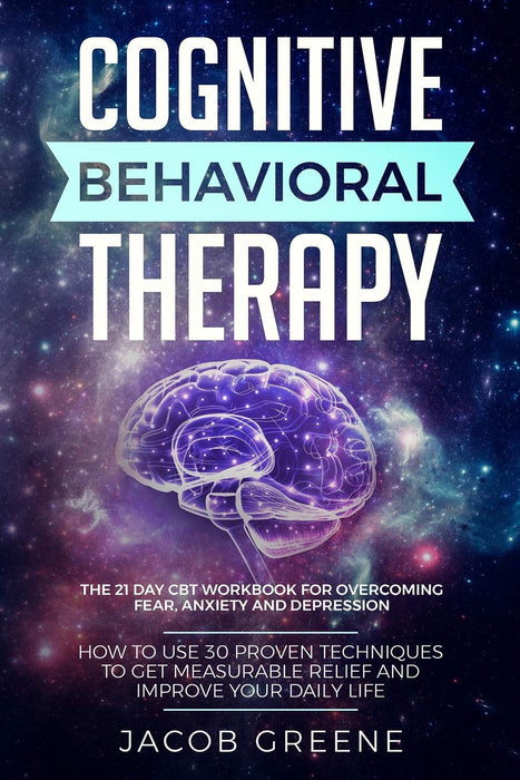 Cognitive Behavioral Therapy : The 21 Day CBT Workbook for Overcoming Fear, Anxiety And Depression: How To Use 30 Proven Techniques To Get Measurable Relief and Improve Your Daily Life