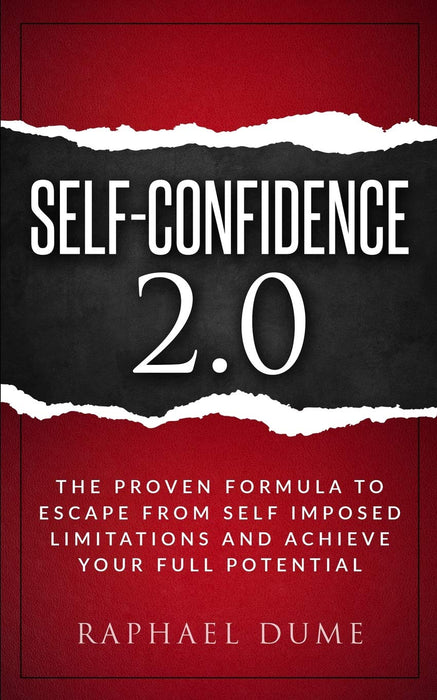 SELF-CONFIDENCE 2.0: THE PROVEN FORMULA TO ESCAPE FROM SELF IMPOSED LIMITATIONS AND ACHIEVE YOUR FULL POTENTIAL