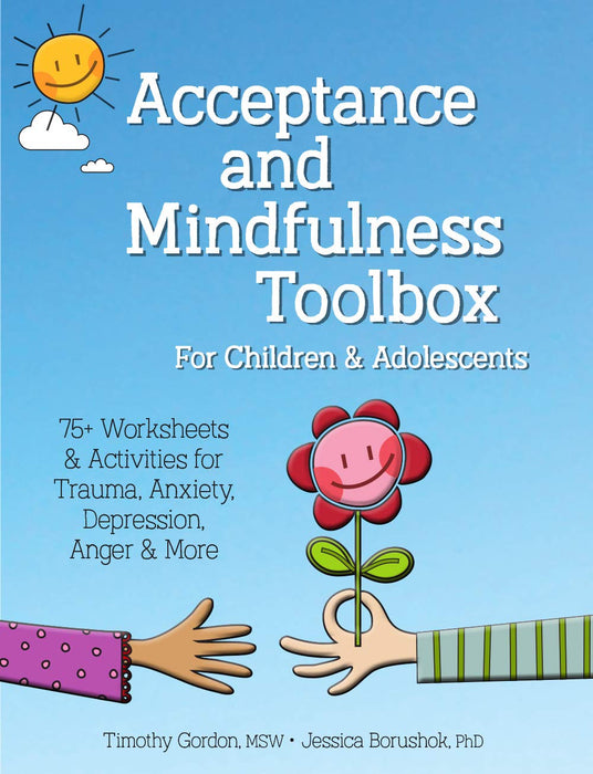 Acceptance and Mindfulness Toolbox for Children and Adolescents: 75+ Worksheets & Activities for Trauma, Anxiety, Depression, Anger & More