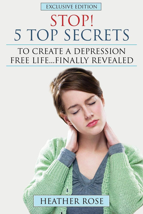 Stop! - 5 Top Secrets To Create A Depression Free Life..Finally Revealed: Exclusive Edition