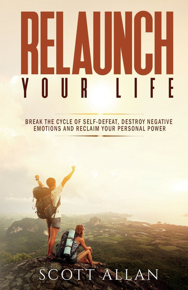 Relaunch Your Life: Break the Cycle of Self Defeat, Destroy Negative Emotions and Reclaim Your Personal Power