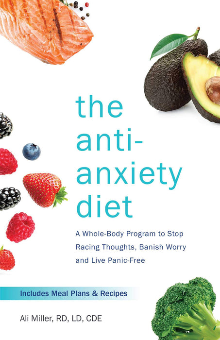 The Anti-Anxiety Diet: A Whole Body Program to Stop Racing Thoughts, Banish Worry and Live Panic-Free
