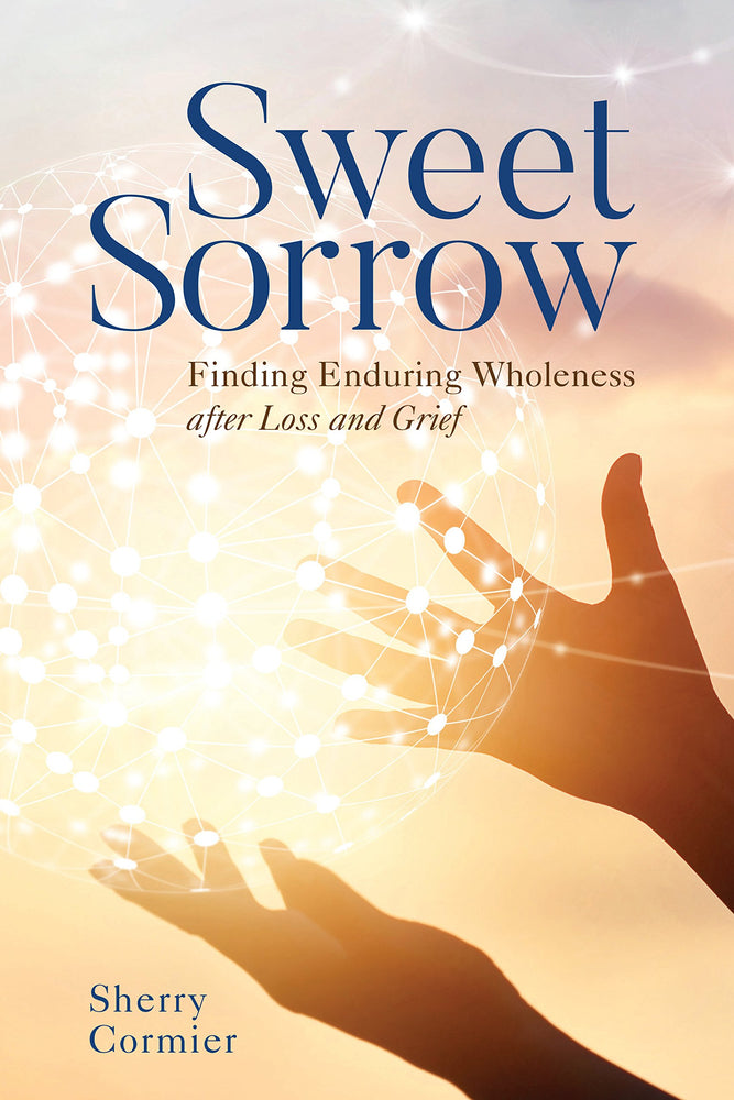 Sweet Sorrow: Finding Enduring Wholeness after Loss and Grief