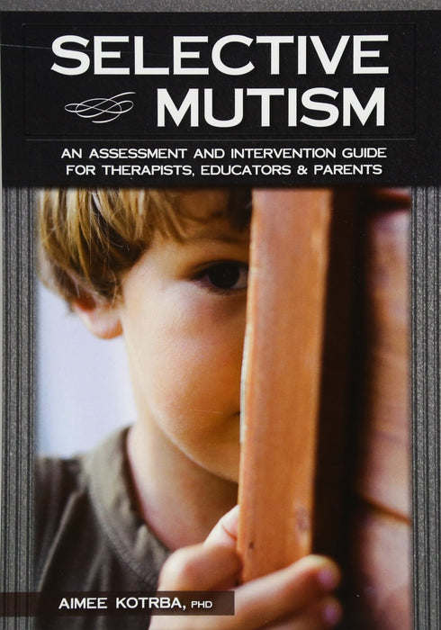 Selective Mutism: An Assessment and Intervention Guide for Therapists, Educators & Parents
