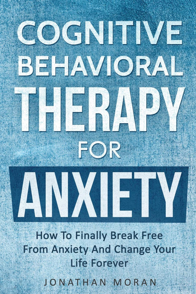 Cognitive Behavioral Therapy For Anxiety: How To Finally Break Free From Anxiety And Change Your Life Forever