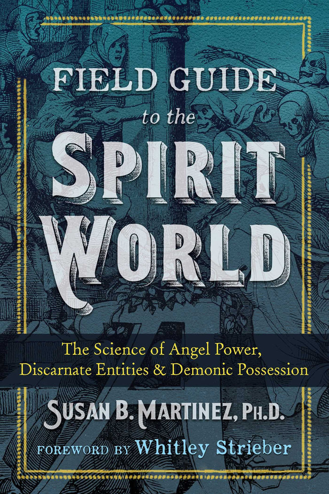 Field Guide to the Spirit World: The Science of Angel Power, Discarnate Entities, and Demonic Possession