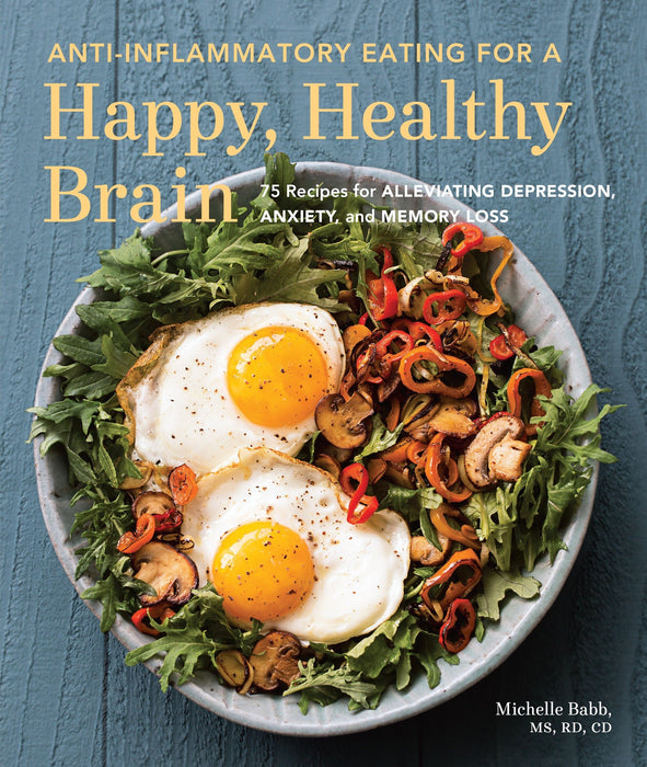 Anti-Inflammatory Eating for a Happy, Healthy Brain: 75 Recipes for Alleviating Depression, Anxiety, and Memory Loss