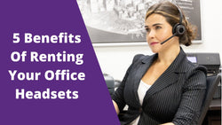 5 Benefits Of Renting Your Office Headsets | Headset Advisor