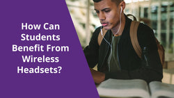 How Can Students Benefit From Wireless Headsets? | Headset Advisor