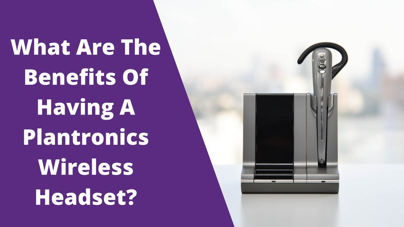 What Are The Benefits Of Having A Plantronics Wireless Headset? | Headset Advisor