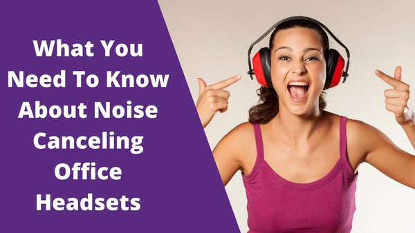 What You Need To Know About Noise Canceling Office Headsets | Headset Advisor