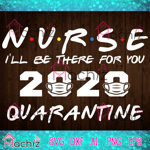 Nurse 2020 I'll be there for you quarantine, quarantined ,quarantined svg,Nurse 2020 svg,nurse, vector,svg, eps, dxf, Png Silhouette Cameo or Cricut Digital Download Files
