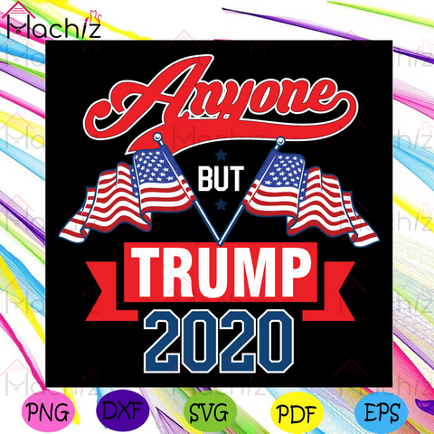 Anyone But Trump 2020 Svg, Trending Svg, Anyone But Trump 2020 Svg,Trump 2020 Svg, Donal Trump Svg, American Flag Svg, Support Trump Svg, Trump 2020 Gift, Trump 2020 Shirt, Svg Cricut, Silhouette Svg Files, Cricut Svg