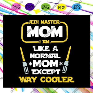 Disney Star Wars, Jedi Master Mom I Am, Like a normal Mom Except way Cooler, Digital, Download, TShirt, Cut File, SVG, Iron on, Transfer