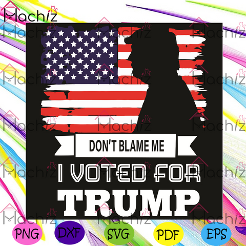 Do Not Blame Me I Voted For Trump Svg, Trending Svg, Do Not Blame Me Svg, I Voted For Trump Svg, Donal Trump Svg, Support Trump Svg, Trump 2020 Svg, Voting 2020 Svg, American Flag Svg, Donal Trump Gift, American Shirt