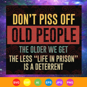 Don't Piss Off Old People The Older We Get The Less Life ,  life svg, gift for life, life shirt, happy life, trending svg, Files For Silhouette, Files For Cricut, SVG, DXF, EPS, PNG, Instant Download