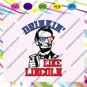 Drinkin' like lincoln, independence gift, 4th of july svg, fourth of july svg files,mens shirt svg,american flag svg,independence day svg ,For Silhouette, Files For Cricut, SVG, DXF, EPS, PNG Instant Download