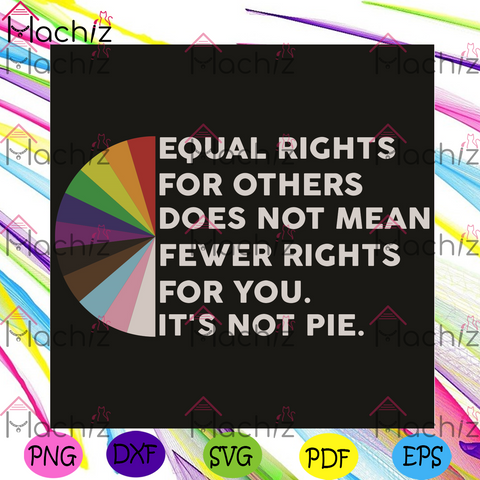 Equal Rights For Others Does Not Mean Fewer Rights For You Svg, LGBT Svg, Equal Rights Svg, It Is Not Pie Svg, LGBT Gift, Gay Lesbian Pride Svg, Equal Rights Gift, LGBT Shirt, Svg Cricut, Silhouette Svg Files, Cricut Svg