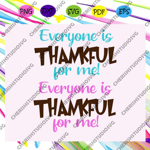 Everyone is thankful for me, thanksgiving, thanksgiving svg, thanksgiving dinner, thanksgiving party, thanksgiving invite, trending svg For Silhouette, Files For Cricut, SVG, DXF, EPS, PNG Instant Download