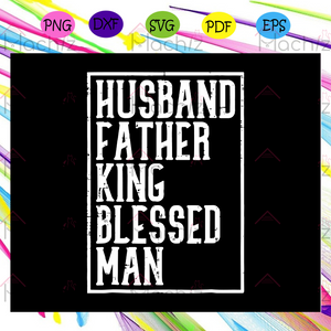 Husband father king blessed man svg, husband svg, fathers day svg, fathers day gift, daddy svg,daddy life svg, gift for papa, fathers day lover, fathers day lover gift, Files For Silhouette, Files For Cricut, SVG, DXF, EPS, PNG, Instant Download
