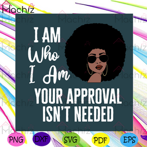 I Am Who I Am Your Approval Isnt Needed Svg, Black Girl Svg, Black Girl Quotes Svg, Black Queen Svg, Black Girl Magic Svg, Melanin Svg, Black Lives Matter Svg, Black History, Black Power, Sexy Black Queen Svg, Afro Diva Svg