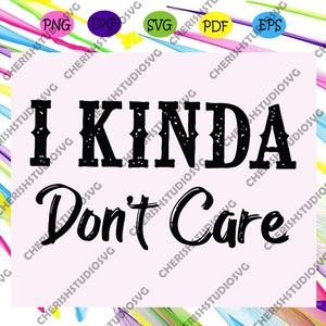 I Kinda Don't Care Svg, Don't Care, Sayings Svg, Funny Sayings Svg, Funny Svg, Funny Quote Svg, Svg For Mom For Silhouette, Files For Cricut, SVG, DXF, EPS, PNG Instant Download