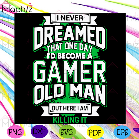 I Never Dreamed That One Day Id Become A Gamer Old Man Svg, Trending Svg, Gamer Svg, Old Man Svg, Killing Svg, I Am Killing It Svg, One Day Svg, Dream Svg, Hobby Svg, Activities Svg, Individual Opinion Svg
