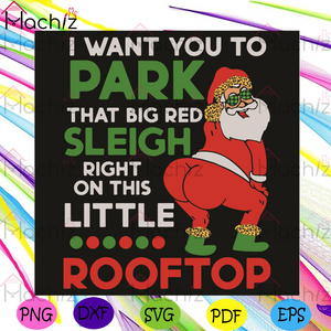 I Want You To Park That Big Red Sleigh Right On This Little Rooftop Svg, Christmas Svg, Santa Claus Svg, Funny Santa Claus Svg, Red Sleigh Svg, Rooftop Svg, Big Fat Butt Santa Svg, Merry Christmas Svg, Christmas Gifts Svg