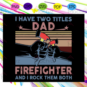 I have two titles dad firefighter and I rock them both svg, fathers day svg, dad gift, firefighter svg, firefighter gift, father svg, fathers day gift, fathers day lover, Files For Silhouette, Files For Cricut, SVG, DXF, EPS, PNG, Instant Download