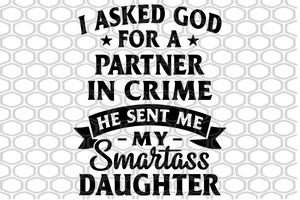 I asked god for a partner in crime he sent me my smartass daughter, smartass daughter, smartass daughter svg, smartass daughter gift, daughter svg, daughter gift,trending svg, Files For Silhouette, Files For Cricut, SVG, DXF, EPS, PNG, Instant Download