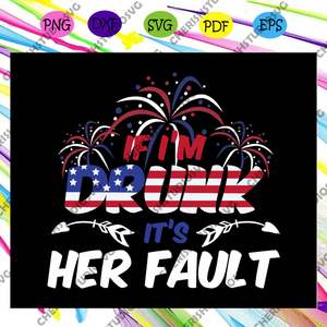 If i'm drunk it's her fault, 4th Of July Svg, American Flag Svg, Fourth Of July Svg, America Svg, Patriotic American Svg, Independence Day Svg, Memorial Day, Files For Silhouette, Files For Cricut, SVG, DXF, EPS, PNG, Instant Download