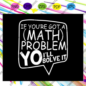 If you're got a math problem i'll solve it, math svg, math lover, math shirt, math teacher svg, math gift, math lover svg, math teacher gift, math teacher shirt,trending svg Files For Silhouette, Files For Cricut, SVG, DXF, EPS, PNG, Instant Download