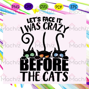 Let's Face It I Was Crazy Before The Cats Svg, Cats Svg, Cats Lover Svg, Cats Lady Svg, Birthday Gift For Silhouette, Files For Cricut, SVG, DXF, EPS, PNG Instant Download