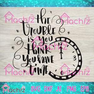 the trouble is you think you have time vector,svg, eps, dxf, Png Silhouette Cameo or Cricut Digital Download Files