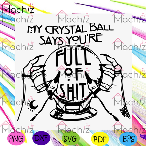 My Crystal Ball Says You Are Full Of Shit Svg, Halloween Svg, Witch Svg, Witch Hand Svg, Crystal Ball Svg, Curse Quote Svg, Witch Quote Svg, Crystal Ball Shirt, Halloween Day, Halloween Gift, Halloween Party
