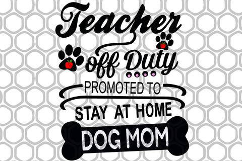 Teacher off duty promoted to stay at home dog mom,mother's day svg, mother day, mother svg, mom svg, nana svg, mimi svg For Silhouette, Files For Cricut, SVG, DXF, EPS, PNG Instant Download