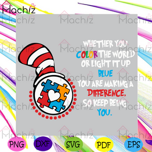 Whether You Color The World Or Light It Up Blue You Are Making A Difference So Keep Being You Svg, Dr Seuss Svg, The Cat In The Hat Svg, Autism Svg, Autism Color Svg, Autism Awareness Svg, Dr Seuss Gifts Svg, Dr Seuss Lovers Svg