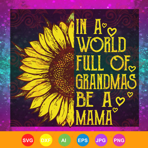 Womens In a World Full of Grandmas Be a mama Sunflower, mother's day svg, mother day, mother svg, mom svg, nana svg, mimi svg For Silhouette, Files For Cricut, SVG, DXF, EPS, PNG Instant Download
