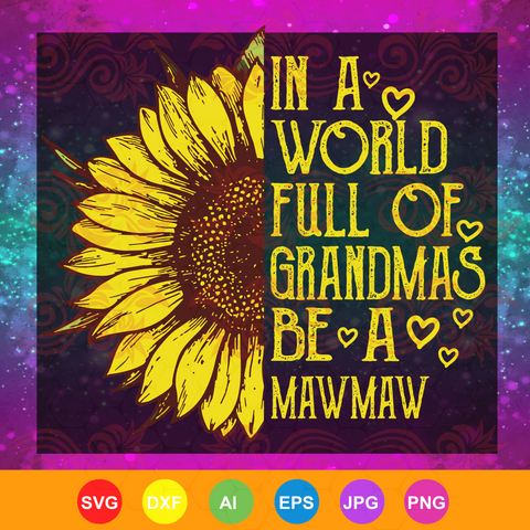 Womens In a World Full of Grandmas Be a mawmaw Sunflower,mother day, mother svg,  nana svg, mimi svg For Silhouette, Files For Cricut, SVG, DXF, EPS, PNG Instant Download