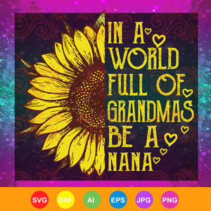 Womens In a World Full of Grandmas Be a nana Sunflower, mother day, mother svg,  nana svg, mimi svg For Silhouette, Files For Cricut, SVG, DXF, EPS, PNG Instant Download