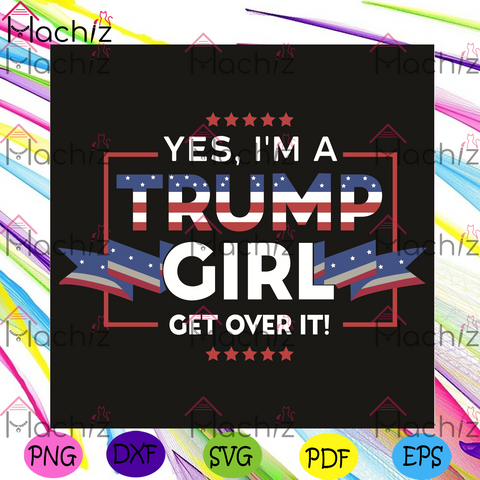 Yes I Am A Trump Girl Get Over It Svg, Trending Svg, I Am A Trump Girl Svg, Get Over It Svg, Donal Trump Svg, Love Trump Svg, Trump Lovers, American Flag Svg, Donal Trump Gift, Trump Girl Shirt, Svg Cricut, Silhouette Svg Files