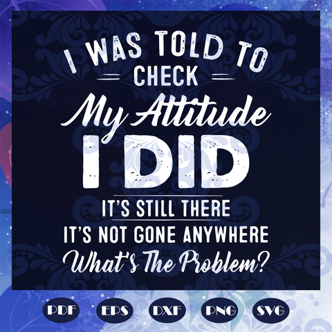 I was told to check my attitude I did svg, attitude svg, attitude shirt, attitude gift, check attitude svg, check attitude shirt, I did svg, I did shirt, life svg, lifestyle svg, Files For Silhouette, Files For Cricut, SVG, DXF, EPS, PNG, Instant Download