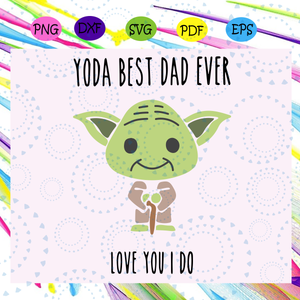 Yoda best dad ever love you I do svg, yoda svg, fathers day svg, dad life, fathers day lover, yoda svg, yoda lover svg, star wars svg, family svg, family life, yoda shirt,  Files For Silhouette, Files For Cricut, SVG, DXF, EPS, PNG, Instant Download