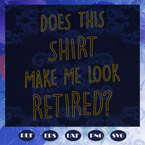 Does this shirt make me look retired svg, retirement svg, retired shirt idea, retirement gift, retirement idea svg, funny retirement svg, retirement party, Files For Silhouette, Files For Cricut, SVG, DXF, EPS, PNG, Instant Download