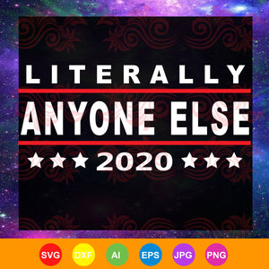 Literally anyone else 2020, anti trump svg, president trump, funny trump, donald trump gift, donald trump 2020,trending svg, Files For Silhouette, Files For Cricut, SVG, DXF, EPS, PNG, Instant Download