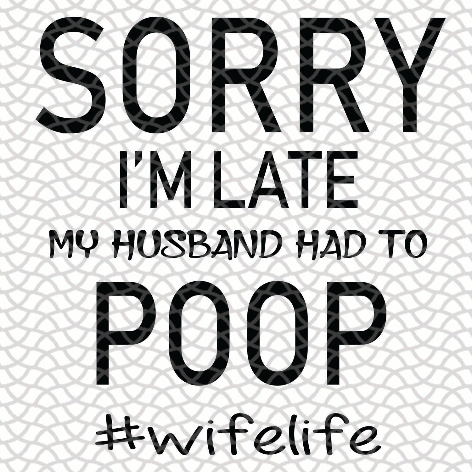 Sorry i'm late my husband had to poop, husband svg, husband life, husband birthday, husband gift, best husband ever,family svg, family shirt,family gift,trending svg, Files For Silhouette, Files For Cricut, SVG, DXF, EPS, PNG, Instant Download