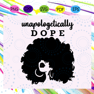 Unapologetically dope afro african american svg, black women svg,  Black Girl Svg, Black Woman Svg,  Ruffled Hair Svg, Black Power Svg, Black Woman Svg, Black Girl Svg, Files For Silhouette, Files For Cricut, SVG, DXF, EPS, PNG, Instant Download