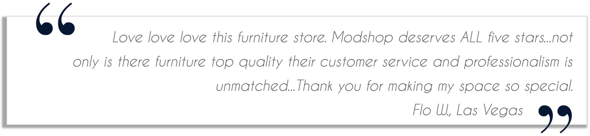 testimonial from stacy p on yelp. I just received my 5th piece of modshop furniture! I love the modshop! The quality is excellent and the designs are a unique combination of regal and modern!